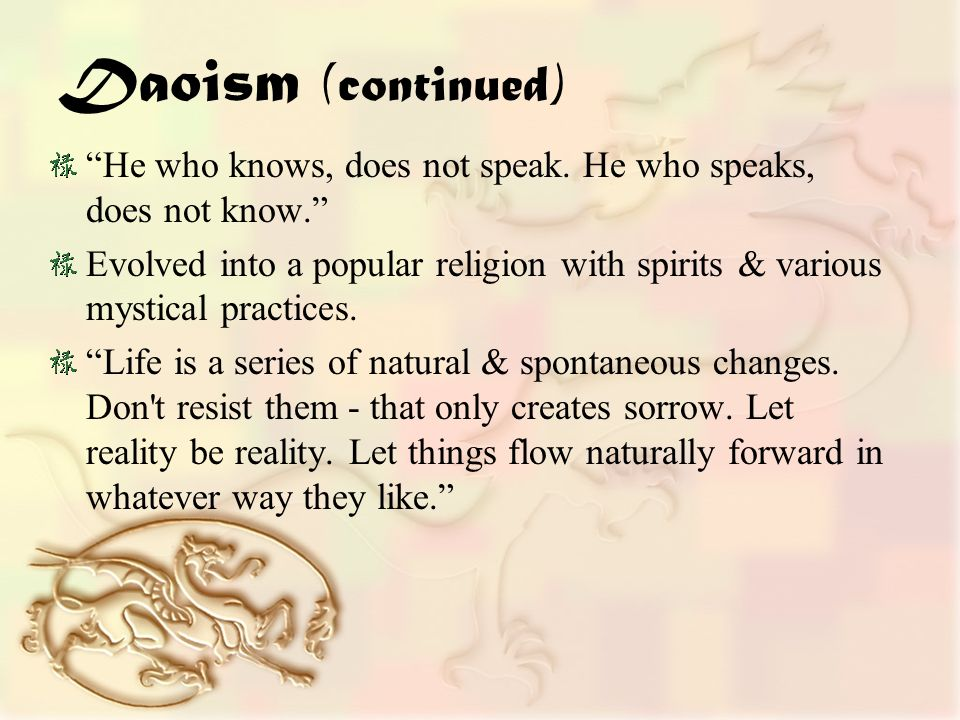 Daoism (continued) He who knows, does not speak.