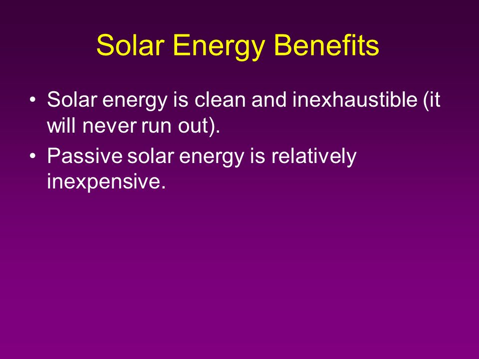 Solar Energy Benefits Solar energy is clean and inexhaustible (it will never run out).