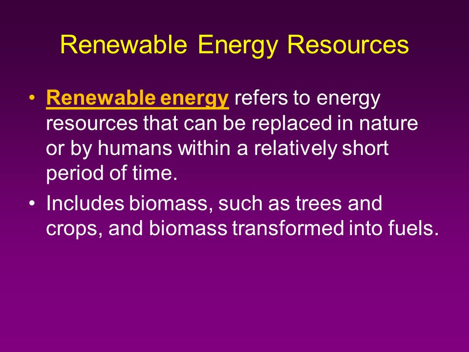 Renewable energy refers to energy resources that can be replaced in nature or by humans within a relatively short period of time.