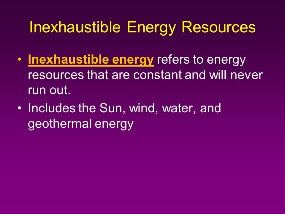 Inexhaustible energy refers to energy resources that are constant and will never run out.