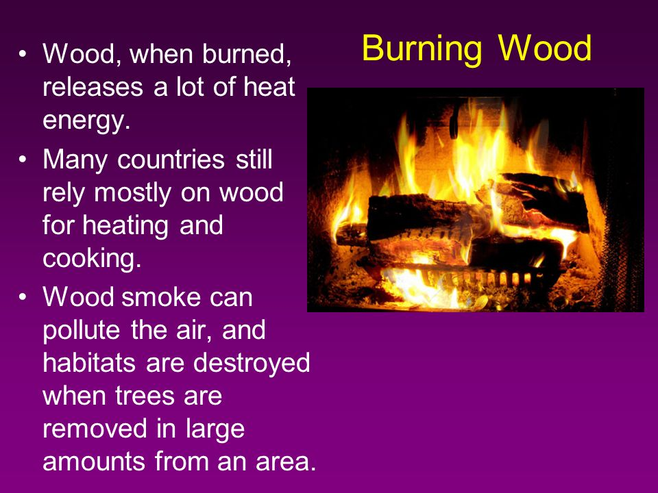 Wood, when burned, releases a lot of heat energy.
