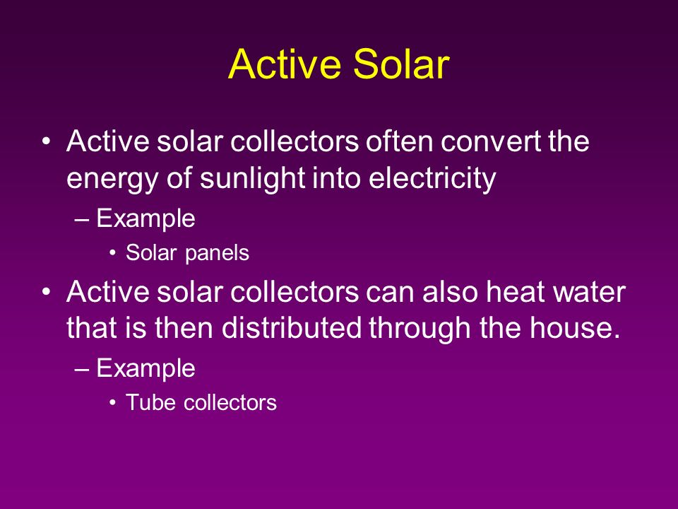 Active Solar Active solar collectors often convert the energy of sunlight into electricity –Example Solar panels Active solar collectors can also heat water that is then distributed through the house.