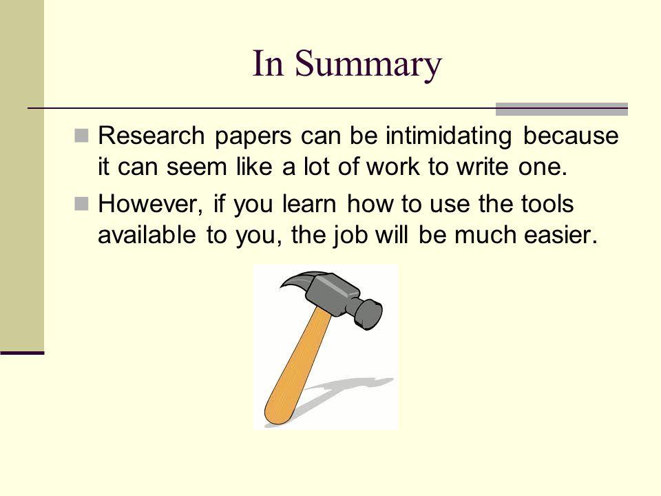 In Summary Research papers can be intimidating because it can seem like a lot of work to write one.