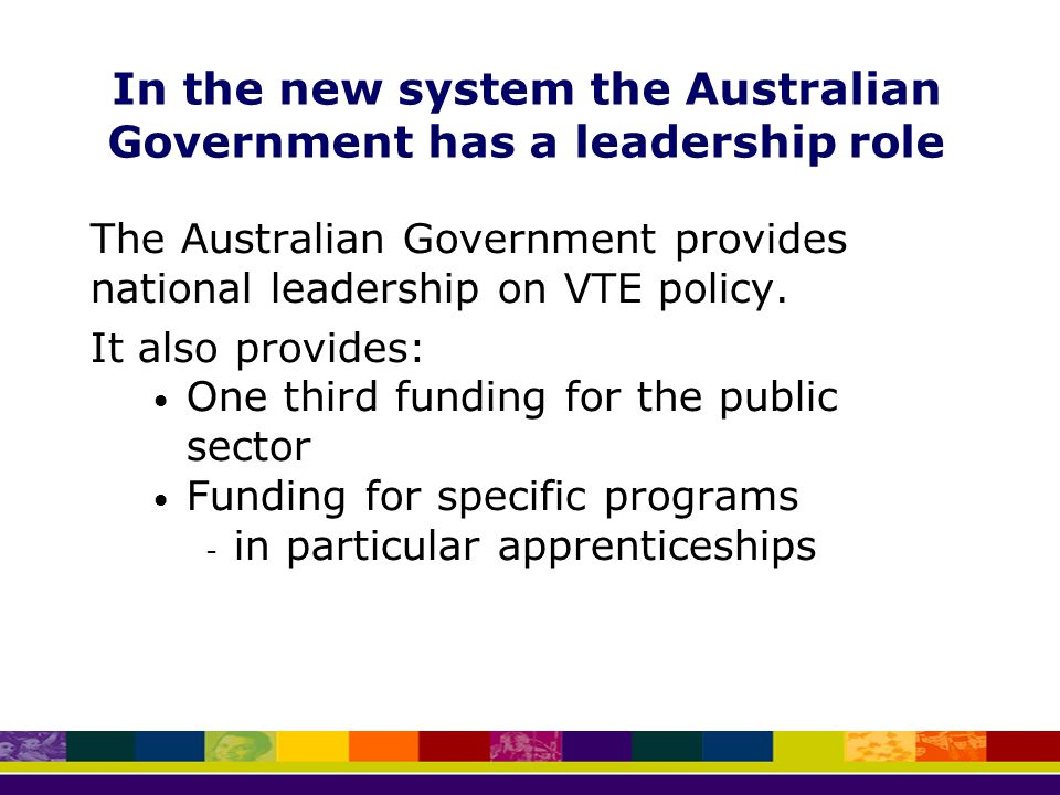 In the new system the Australian Government has a leadership role The Australian Government provides national leadership on VTE policy.