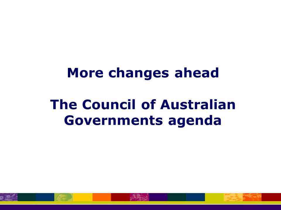 More changes ahead The Council of Australian Governments agenda