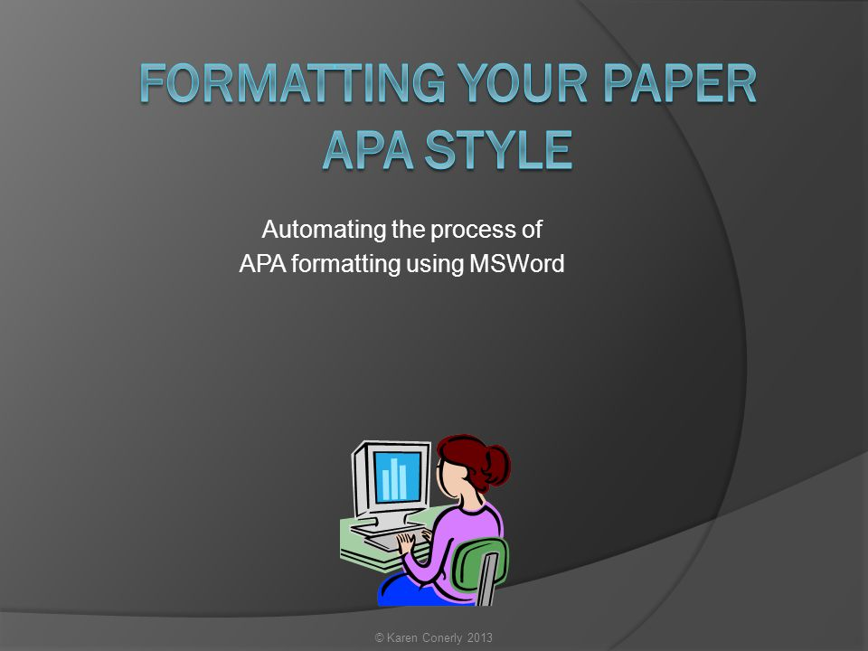 Automating the process of APA formatting using MSWord © Karen Conerly 2013