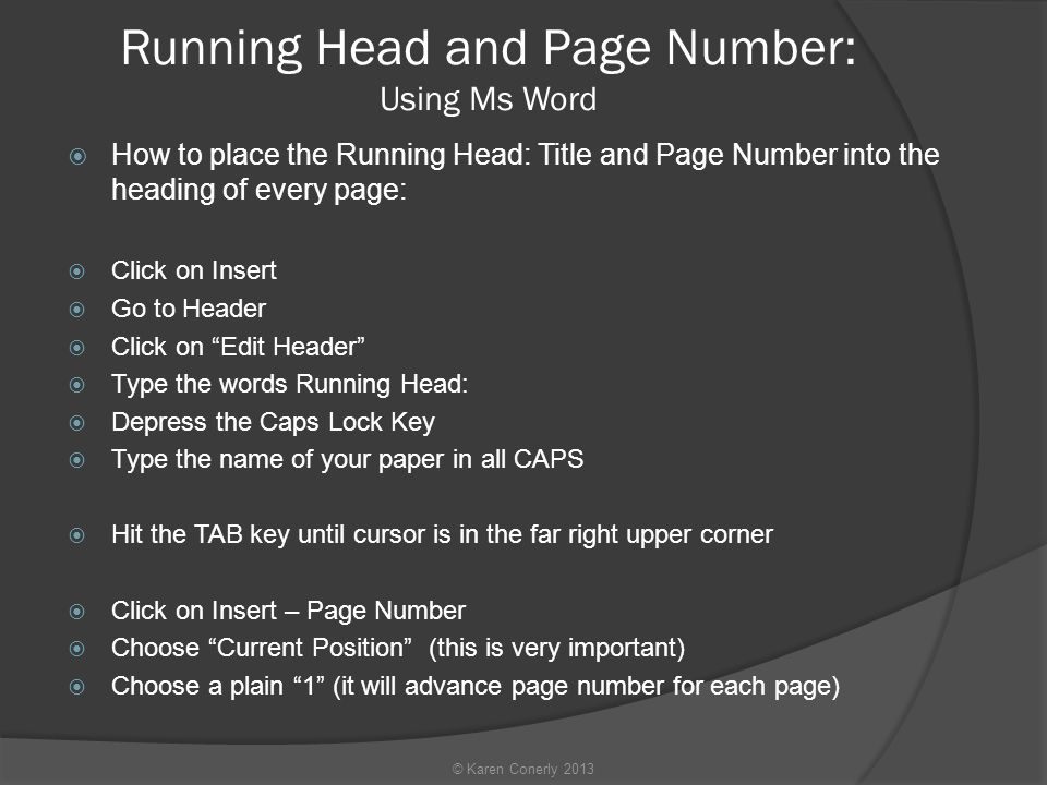 Running Head and Page Number: Using Ms Word  How to place the Running Head: Title and Page Number into the heading of every page:  Click on Insert  Go to Header  Click on Edit Header  Type the words Running Head:  Depress the Caps Lock Key  Type the name of your paper in all CAPS  Hit the TAB key until cursor is in the far right upper corner  Click on Insert – Page Number  Choose Current Position (this is very important)  Choose a plain 1 (it will advance page number for each page) © Karen Conerly 2013