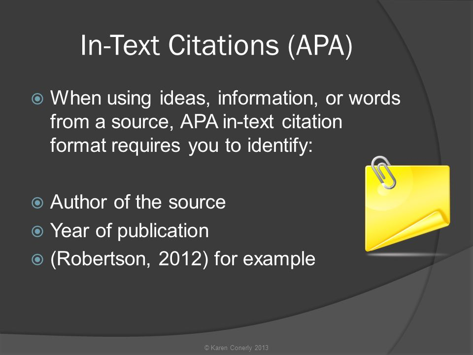 In-Text Citations (APA)  When using ideas, information, or words from a source, APA in-text citation format requires you to identify:  Author of the source  Year of publication  (Robertson, 2012) for example © Karen Conerly 2013