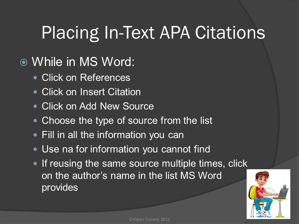 Placing In-Text APA Citations  While in MS Word: Click on References Click on Insert Citation Click on Add New Source Choose the type of source from the list Fill in all the information you can Use na for information you cannot find If reusing the same source multiple times, click on the author's name in the list MS Word provides © Karen Conerly 2013
