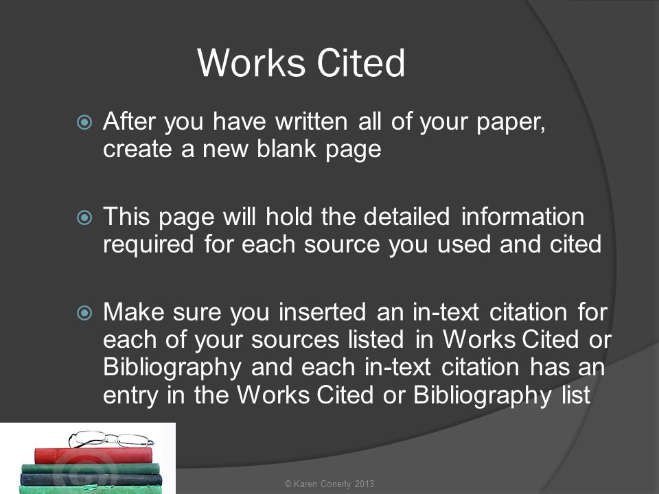 Works Cited  After you have written all of your paper, create a new blank page  This page will hold the detailed information required for each source you used and cited  Make sure you inserted an in-text citation for each of your sources listed in Works Cited or Bibliography and each in-text citation has an entry in the Works Cited or Bibliography list © Karen Conerly 2013