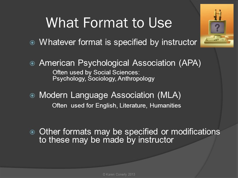 What Format to Use  Whatever format is specified by instructor  American Psychological Association (APA) Often used by Social Sciences: Psychology, Sociology, Anthropology  Modern Language Association (MLA) Often used for English, Literature, Humanities  Other formats may be specified or modifications to these may be made by instructor © Karen Conerly 2013