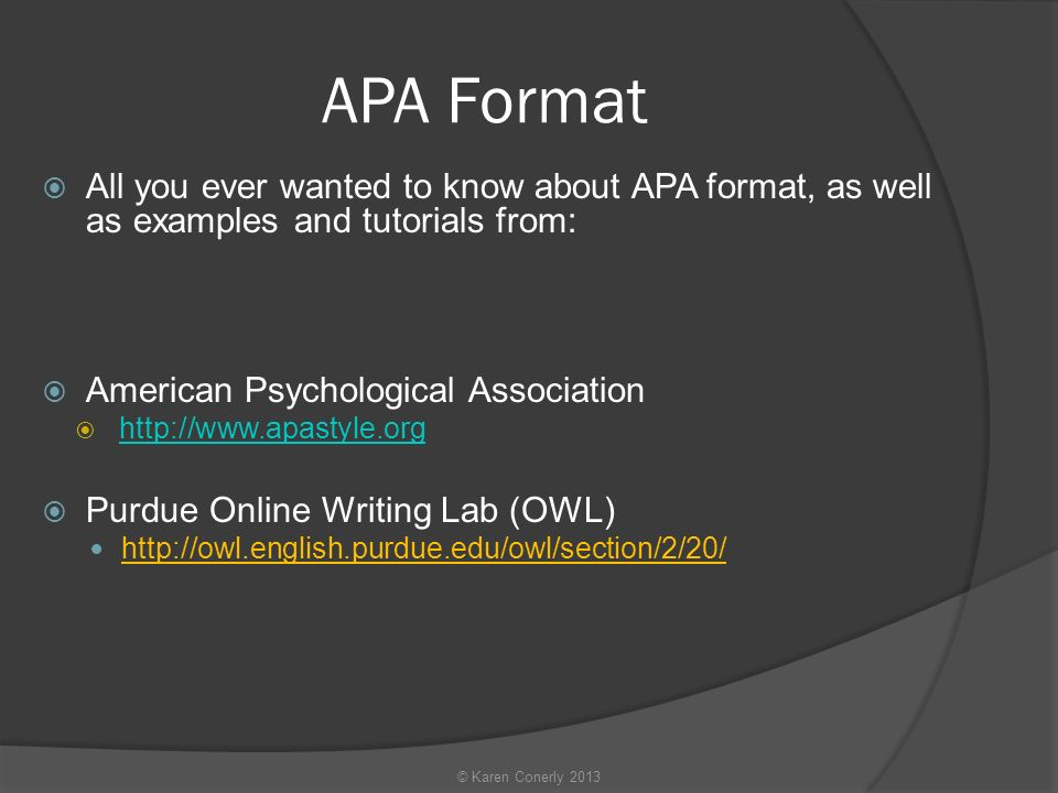 APA Format  All you ever wanted to know about APA format, as well as examples and tutorials from:  American Psychological Association       Purdue Online Writing Lab (OWL)   © Karen Conerly 2013