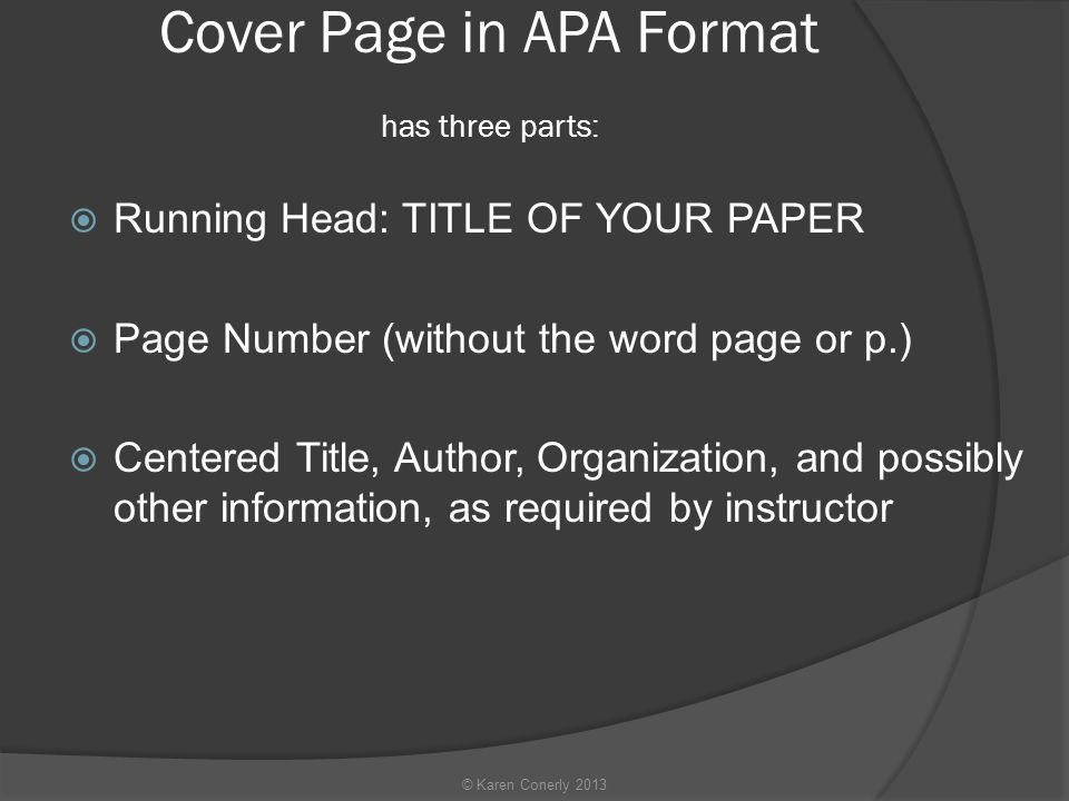 Cover Page in APA Format has three parts:  Running Head: TITLE OF YOUR PAPER  Page Number (without the word page or p.)  Centered Title, Author, Organization, and possibly other information, as required by instructor © Karen Conerly 2013