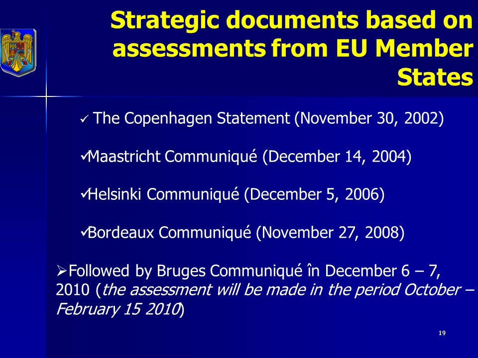 19 Strategic documents based on assessments from EU Member States The Copenhagen Statement (November 30, 2002) Maastricht Communiqué (December 14, 2004) Helsinki Communiqué (December 5, 2006) Bordeaux Communiqué (November 27, 2008)  Followed by Bruges Communiqué în December 6 – 7, 2010 (the assessment will be made in the period October – February )