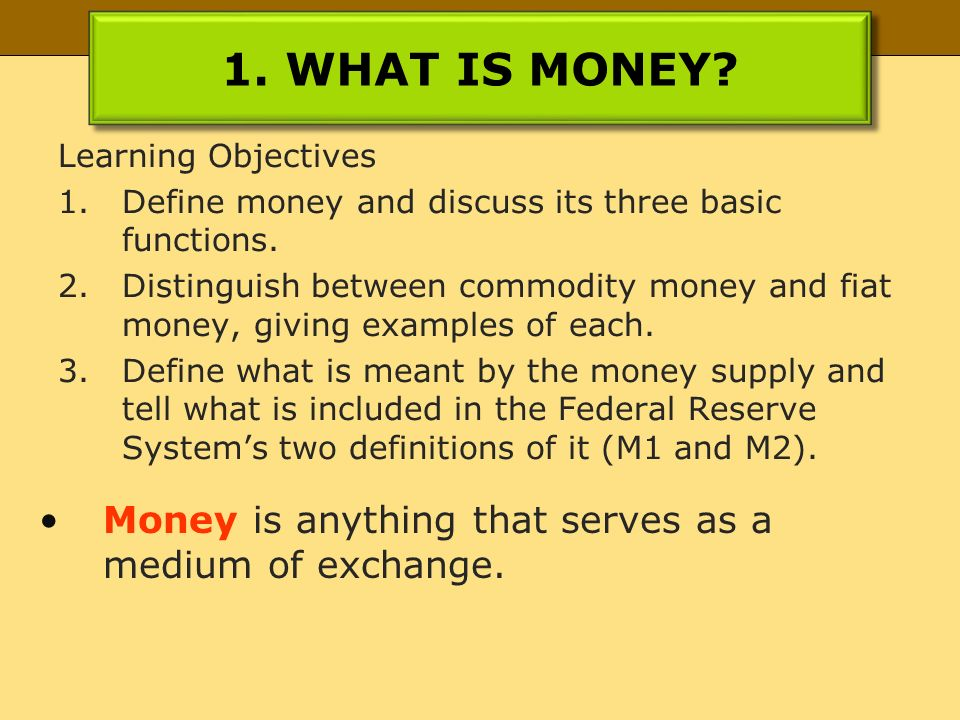 1. what is money? learning objectives 1.define money and discuss its