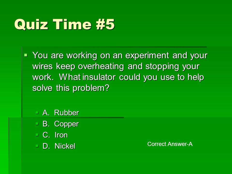 Quiz Time #5  You are working on an experiment and your wires keep overheating and stopping your work.
