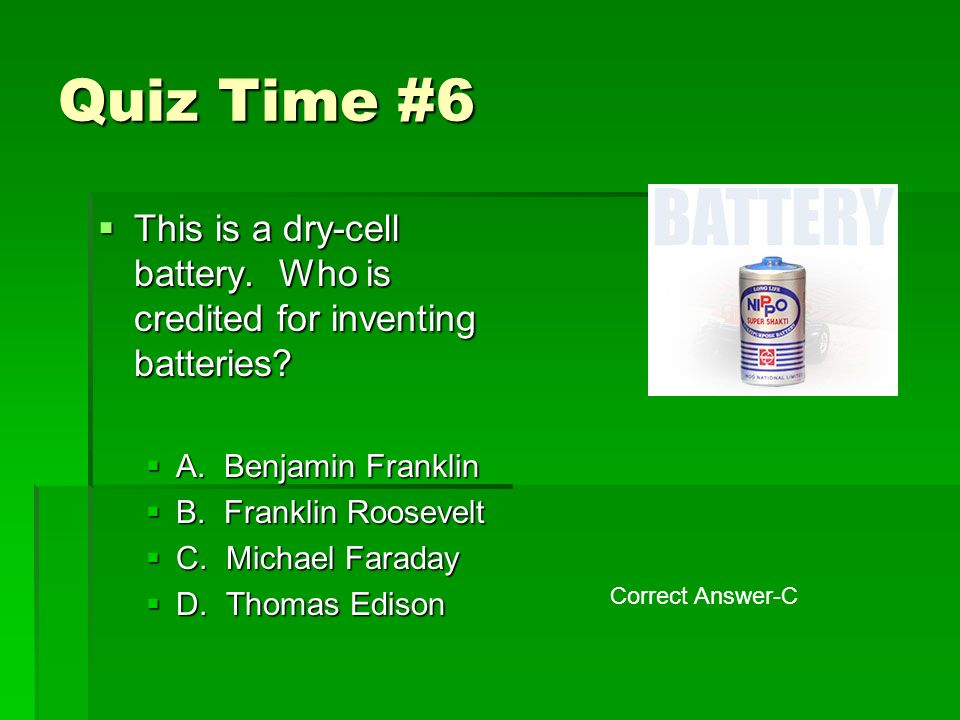Quiz Time #6  This is a dry-cell battery. Who is credited for inventing batteries.