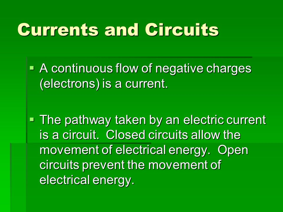Currents and Circuits  A continuous flow of negative charges (electrons) is a current.