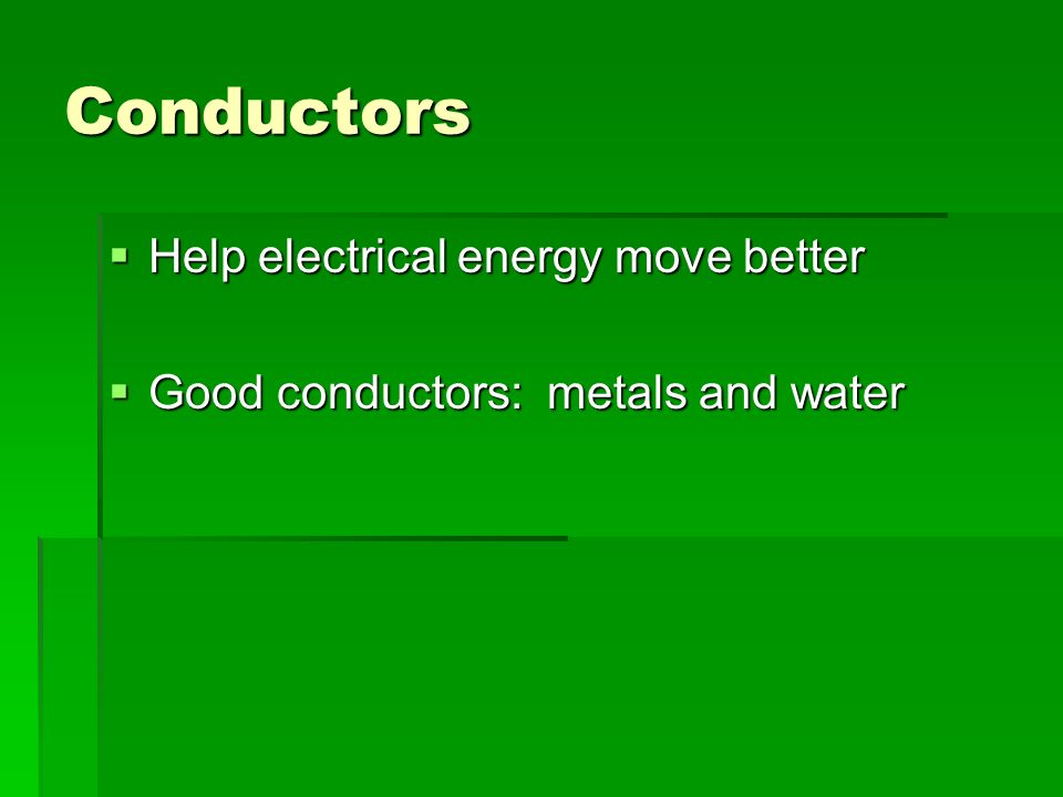 Conductors  Help electrical energy move better  Good conductors: metals and water