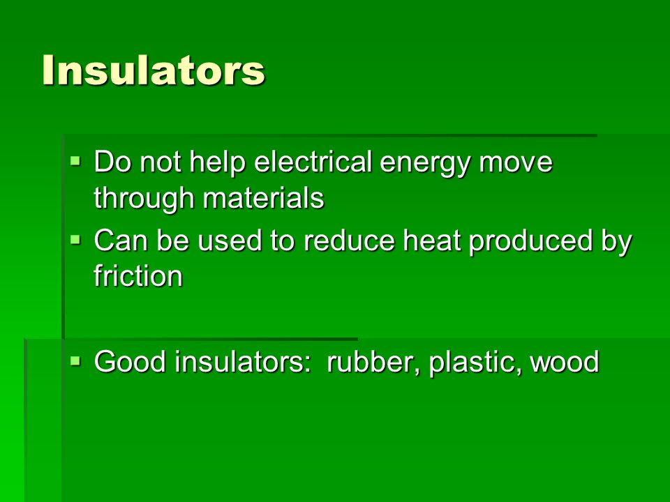 Insulators  Do not help electrical energy move through materials  Can be used to reduce heat produced by friction  Good insulators: rubber, plastic, wood