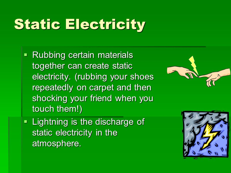 Static Electricity  Rubbing certain materials together can create static electricity.