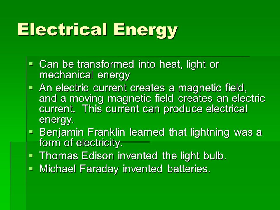 Electrical Energy  Can be transformed into heat, light or mechanical energy  An electric current creates a magnetic field, and a moving magnetic field creates an electric current.