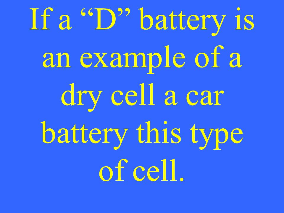 If a D battery is an example of a dry cell a car battery this type of cell.