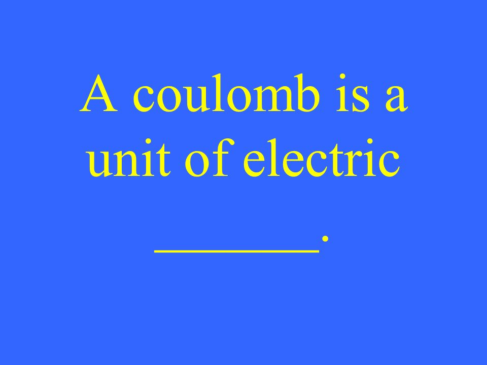 A coulomb is a unit of electric ______.