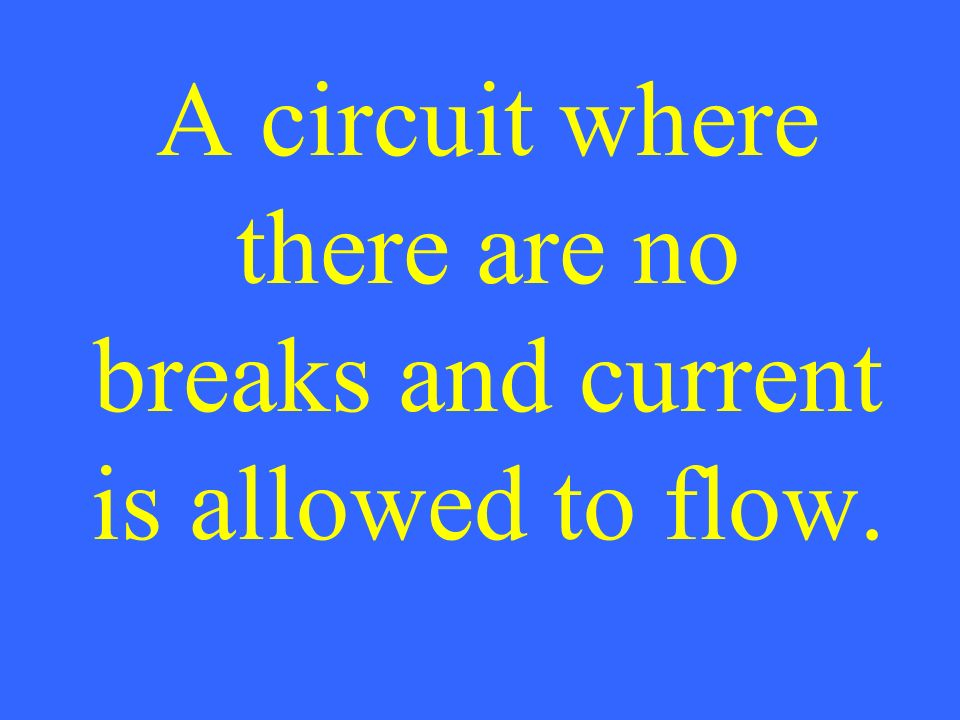A circuit where there are no breaks and current is allowed to flow.