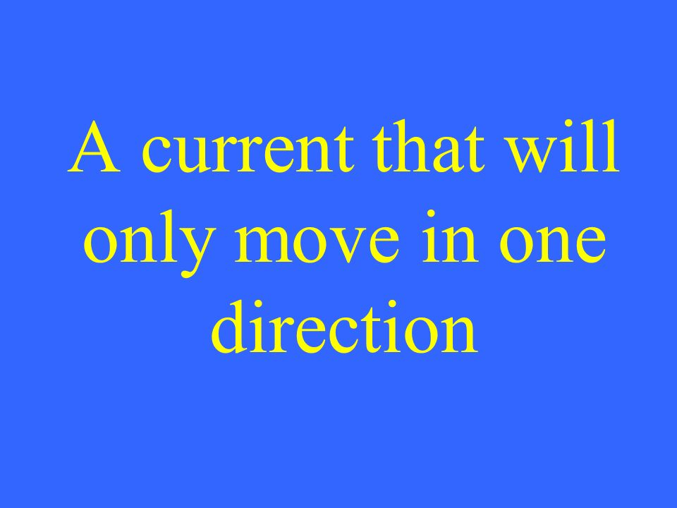 A current that will only move in one direction