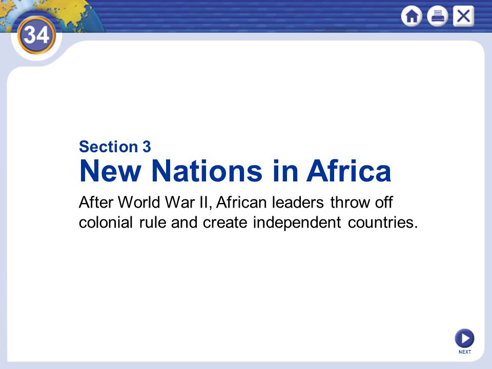 Section 3 New Nations in Africa After World War II, African leaders throw off colonial rule and create independent countries.