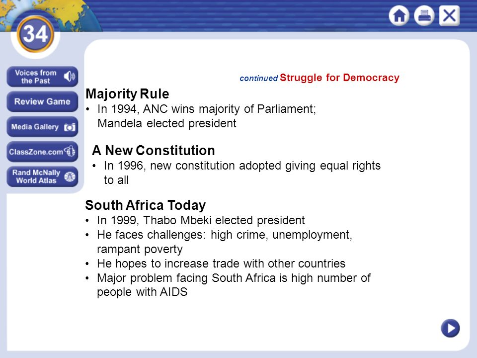 continued Struggle for Democracy Majority Rule In 1994, ANC wins majority of Parliament; Mandela elected president A New Constitution In 1996, new constitution adopted giving equal rights to all South Africa Today In 1999, Thabo Mbeki elected president He faces challenges: high crime, unemployment, rampant poverty He hopes to increase trade with other countries Major problem facing South Africa is high number of people with AIDS
