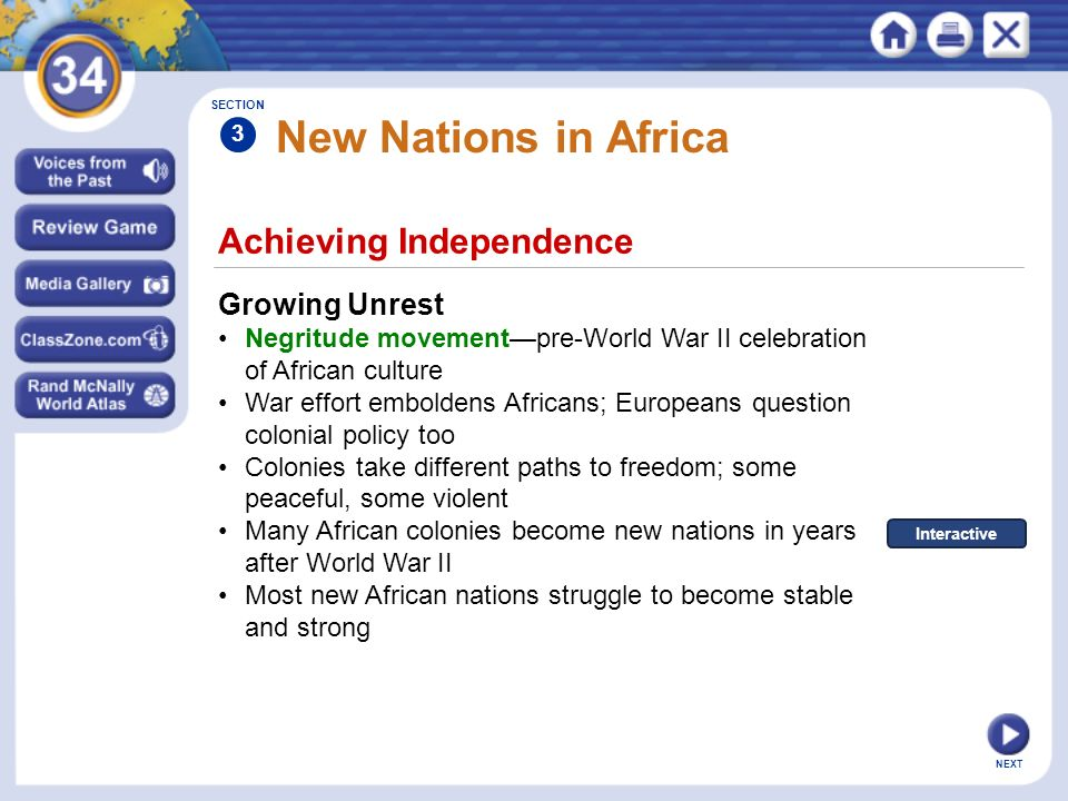 Achieving Independence Growing Unrest Negritude movement—pre-World War II celebration of African culture War effort emboldens Africans; Europeans question colonial policy too Colonies take different paths to freedom; some peaceful, some violent Many African colonies become new nations in years after World War II Most new African nations struggle to become stable and strong SECTION 3 New Nations in Africa Interactive