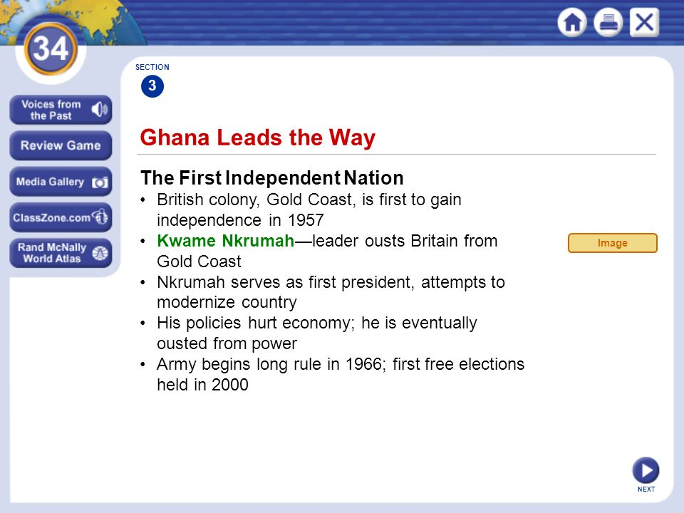 NEXT Ghana Leads the Way The First Independent Nation British colony, Gold Coast, is first to gain independence in 1957 Kwame Nkrumah—leader ousts Britain from Gold Coast Nkrumah serves as first president, attempts to modernize country His policies hurt economy; he is eventually ousted from power Army begins long rule in 1966; first free elections held in 2000 SECTION 3 Image