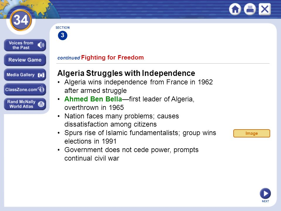 NEXT Algeria Struggles with Independence Algeria wins independence from France in 1962 after armed struggle Ahmed Ben Bella—first leader of Algeria, overthrown in 1965 Nation faces many problems; causes dissatisfaction among citizens Spurs rise of Islamic fundamentalists; group wins elections in 1991 Government does not cede power, prompts continual civil war continued Fighting for Freedom SECTION 3 Image