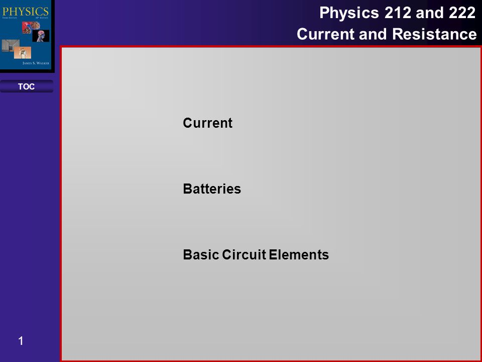 TOC 1 Physics 212 and 222 Current and Resistance Current Batteries ...