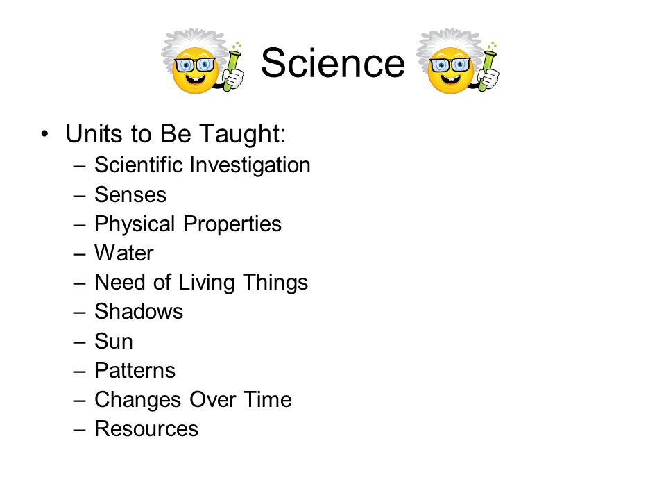 Science Units to Be Taught: –Scientific Investigation –Senses –Physical Properties –Water –Need of Living Things –Shadows –Sun –Patterns –Changes Over Time –Resources
