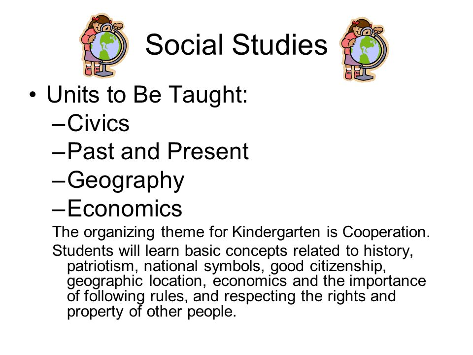 Social Studies Units to Be Taught: –Civics –Past and Present –Geography –Economics The organizing theme for Kindergarten is Cooperation.