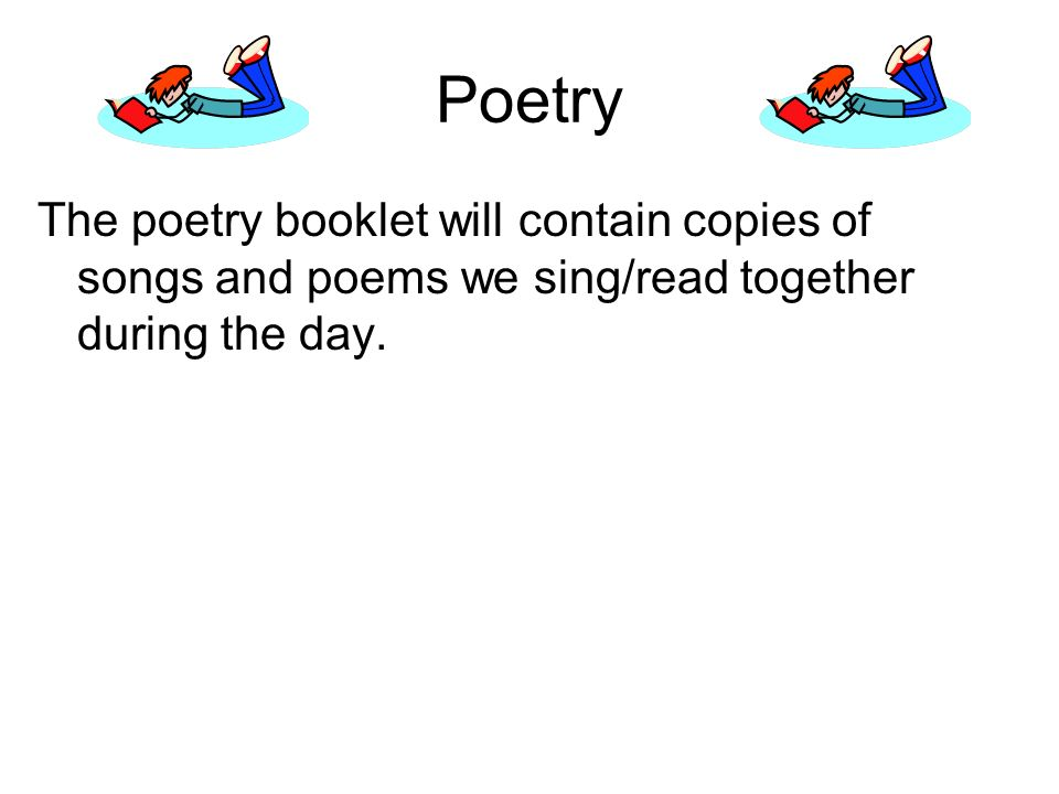 Poetry The poetry booklet will contain copies of songs and poems we sing/read together during the day.