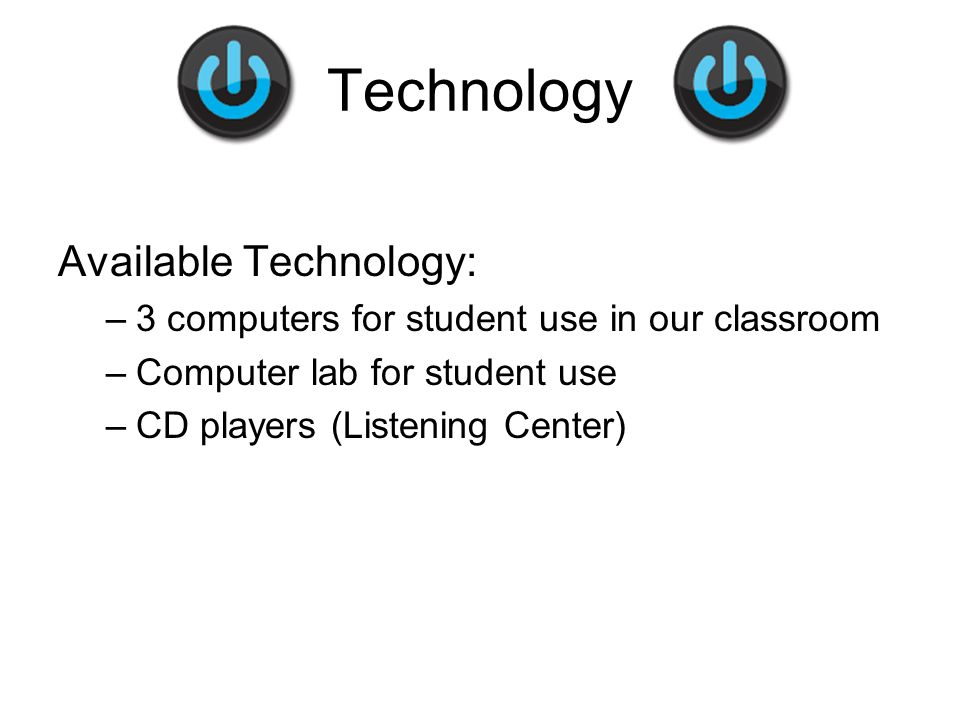 Technology Available Technology: –3 computers for student use in our classroom –Computer lab for student use –CD players (Listening Center)