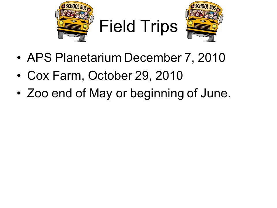 Field Trips APS Planetarium December 7, 2010 Cox Farm, October 29, 2010 Zoo end of May or beginning of June.