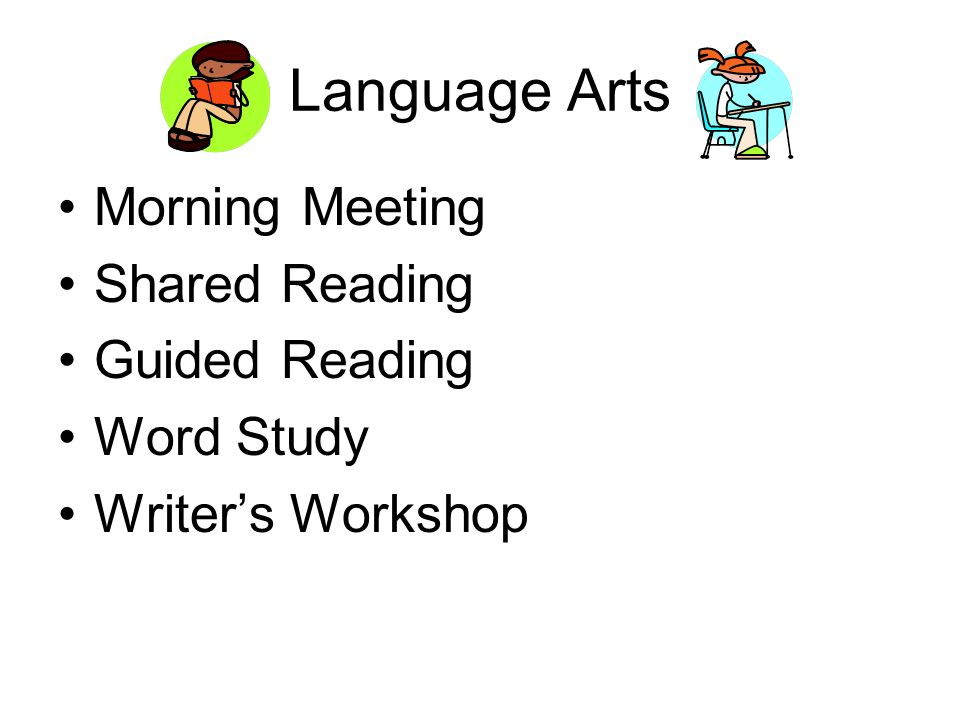 Language Arts Morning Meeting Shared Reading Guided Reading Word Study Writer's Workshop