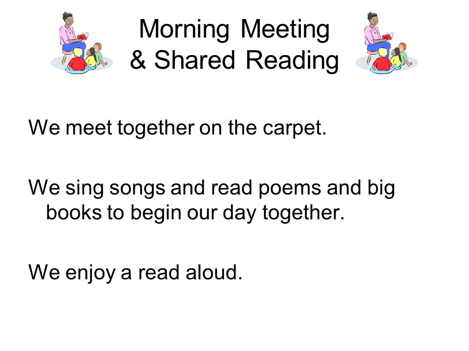 Morning Meeting & Shared Reading We meet together on the carpet.