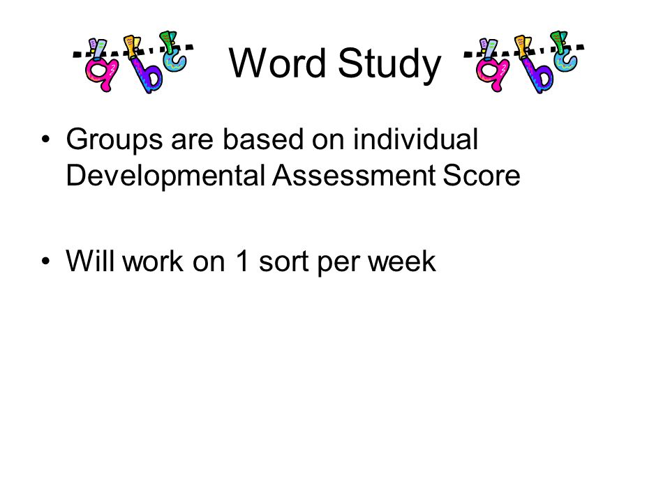 Word Study Groups are based on individual Developmental Assessment Score Will work on 1 sort per week