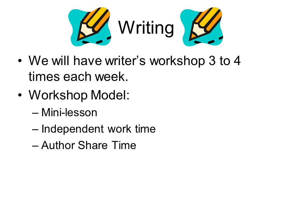 Writing We will have writer's workshop 3 to 4 times each week.