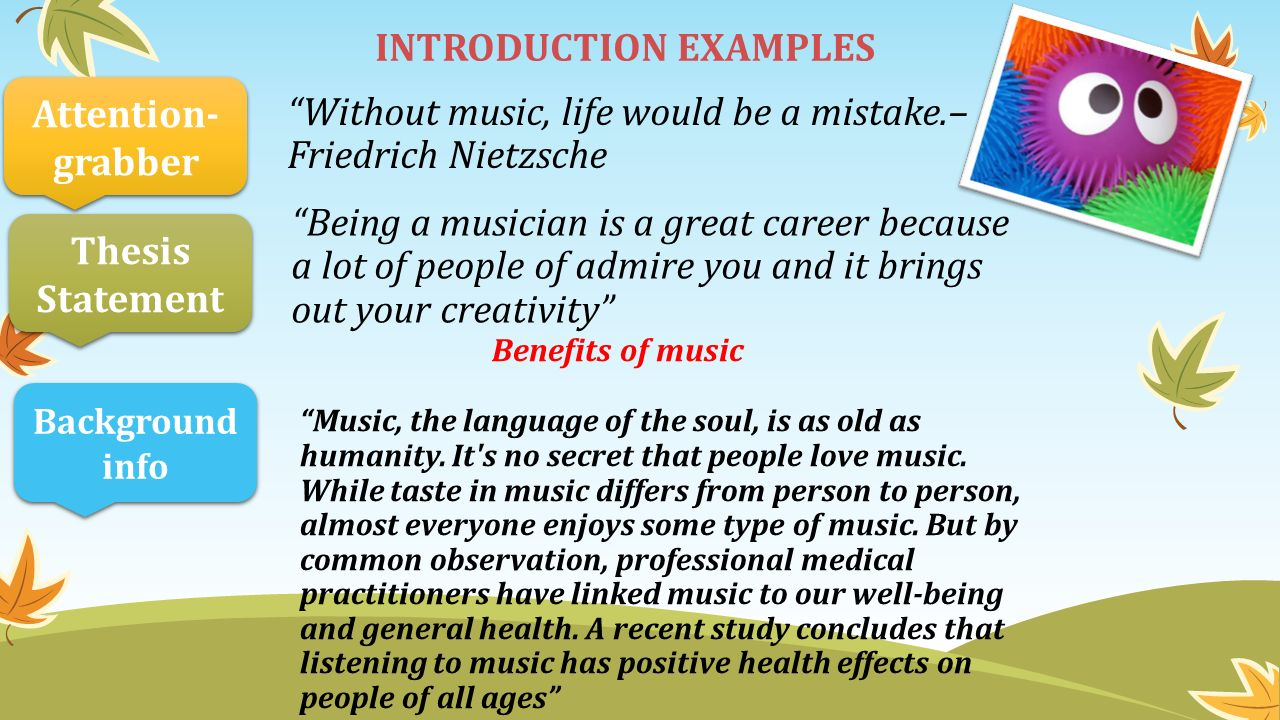 Without music, life would be a mistake.– Friedrich Nietzsche INTRODUCTION EXAMPLES Being a musician is a great career because a lot of people of admire you and it brings out your creativity Attention- grabber Thesis Statement Background info Benefits of music Music, the language of the soul, is as old as humanity.
