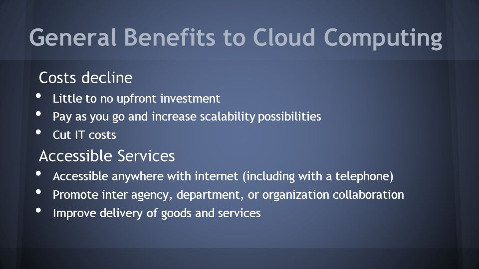 General Benefits to Cloud Computing Costs decline Little to no upfront investment Pay as you go and increase scalability possibilities Cut IT costs Accessible Services Accessible anywhere with internet (including with a telephone) Promote inter agency, department, or organization collaboration Improve delivery of goods and services