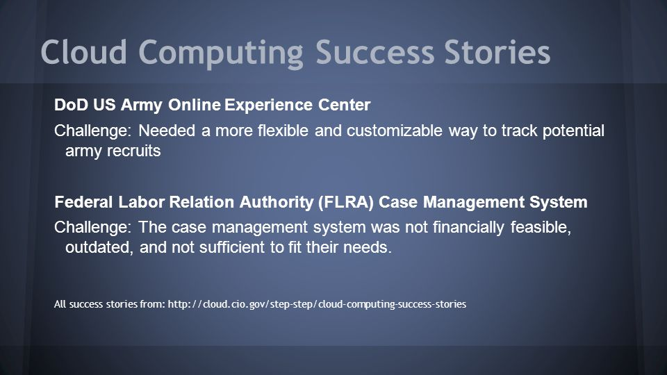 Cloud Computing Success Stories DoD US Army Online Experience Center Challenge: Needed a more flexible and customizable way to track potential army recruits Federal Labor Relation Authority (FLRA) Case Management System Challenge: The case management system was not financially feasible, outdated, and not sufficient to fit their needs.