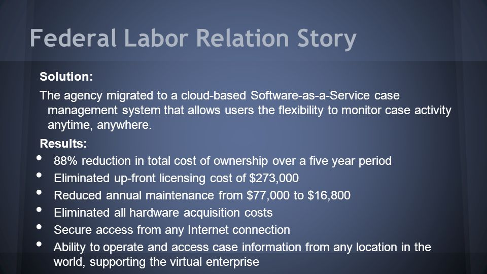 Federal Labor Relation Story Solution: The agency migrated to a cloud-based Software-as-a-Service case management system that allows users the flexibility to monitor case activity anytime, anywhere.
