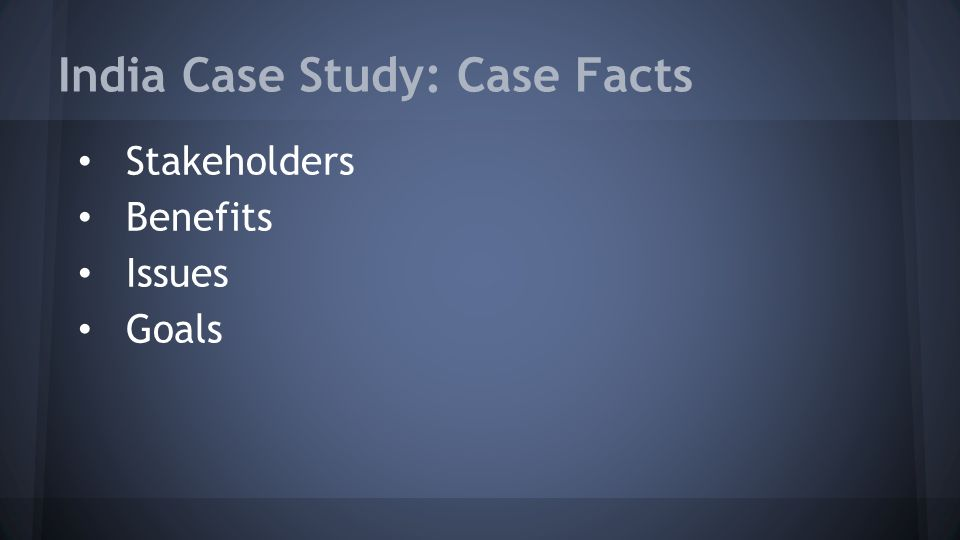India Case Study: Case Facts Stakeholders Benefits Issues Goals